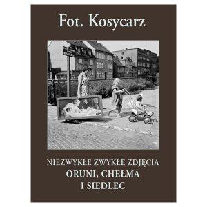 Fot. Kosycarz. Niezwykłe zwykłe zdjęcia Oruni, Chełma i Siedlec